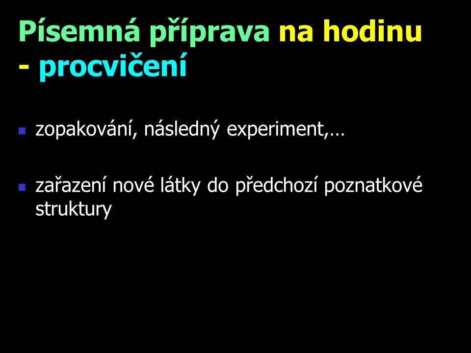 zopakování, následný experiment,… zařazení nové látky do předchozí poznatkové struktury Písemná příprava na hodinu - procvičení