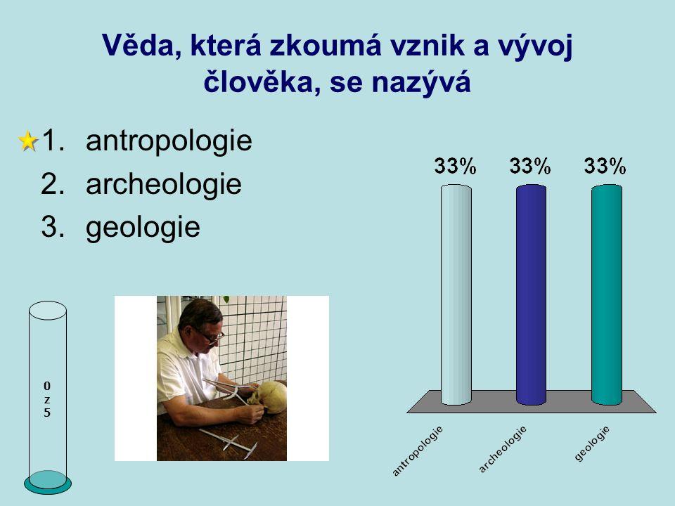 Věda, která zkoumá vznik a vývoj člověka, se nazývá 0z50z5 1.antropologie 2.archeologie 3.geologie