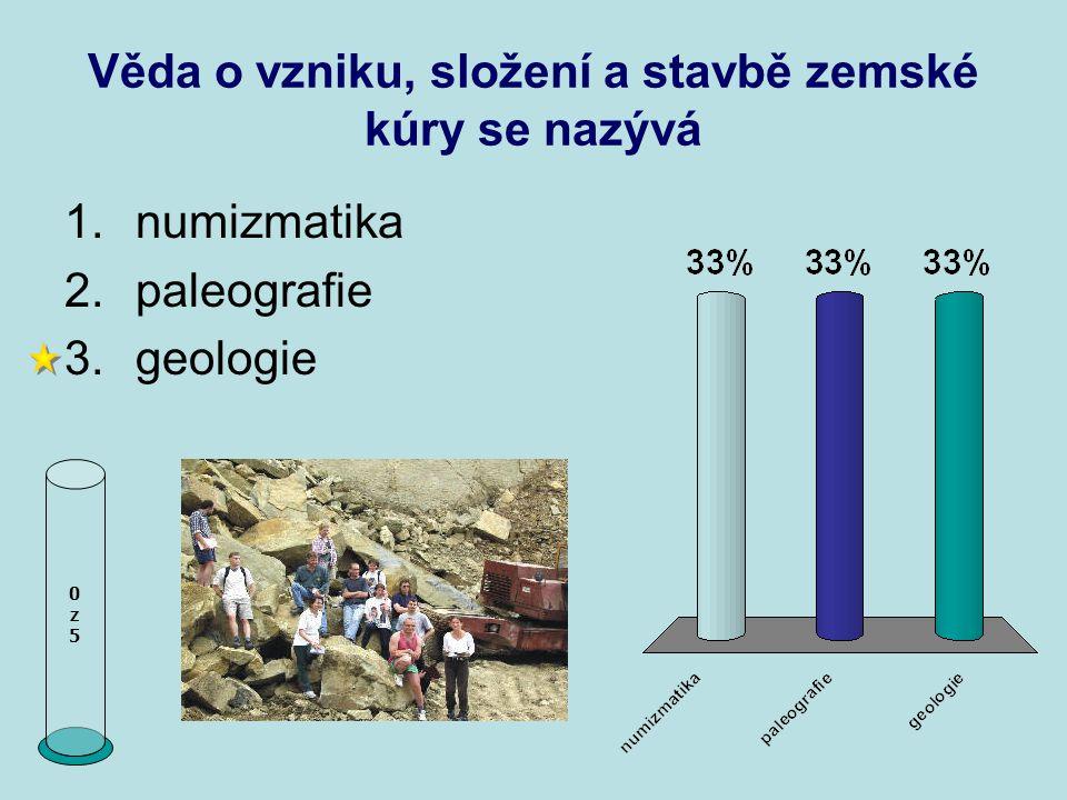 Věda o vzniku, složení a stavbě zemské kúry se nazývá 0z50z5 1.numizmatika 2.paleografie 3.geologie