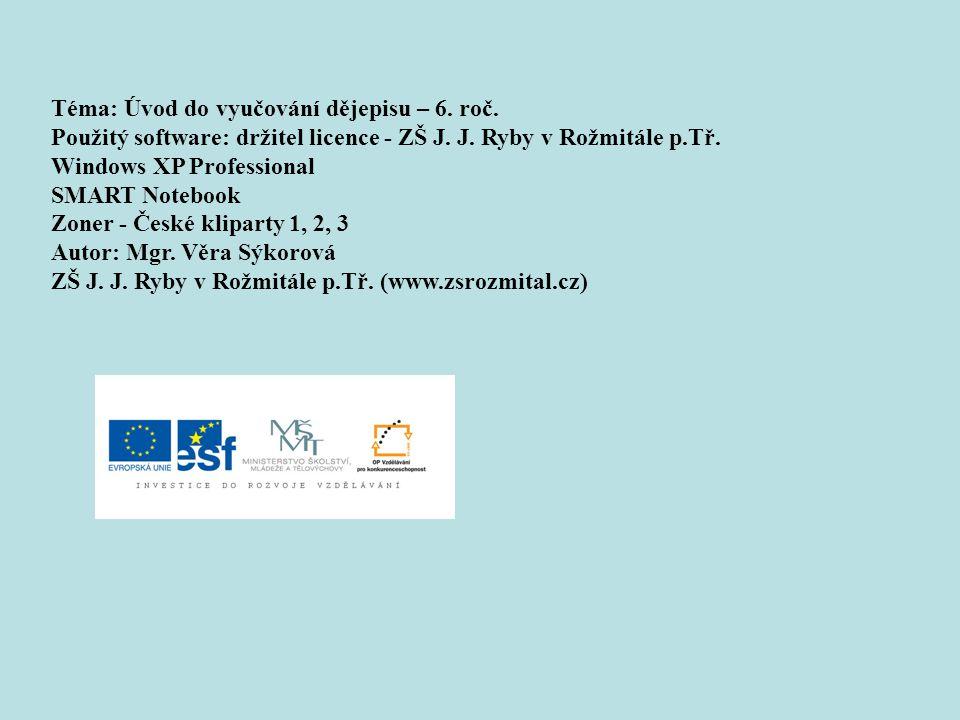 Téma: Úvod do vyučování dějepisu – 6. roč. Použitý software: držitel licence - ZŠ J. J. Ryby v Rožmitále p.Tř. Windows XP Professional SMART Notebook