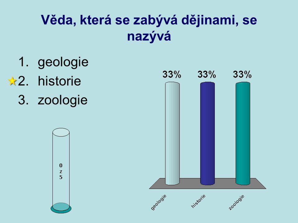 Věda, která se zabývá dějinami, se nazývá 0z50z5 1.geologie 2.historie 3.zoologie