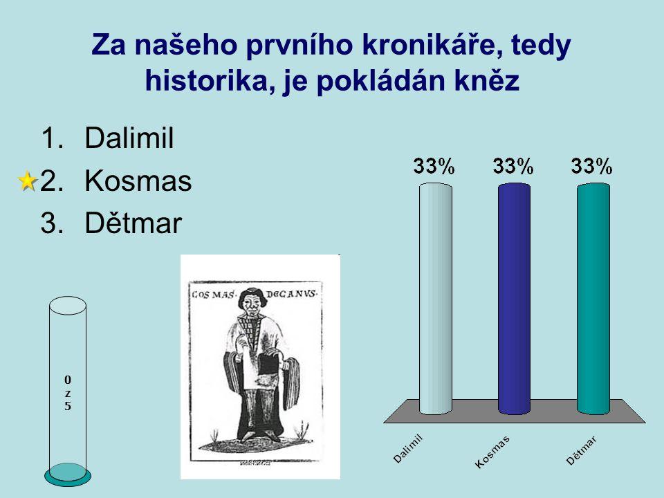 Za našeho prvního kronikáře, tedy historika, je pokládán kněz 0z50z5 1.Dalimil 2.Kosmas 3.Dětmar
