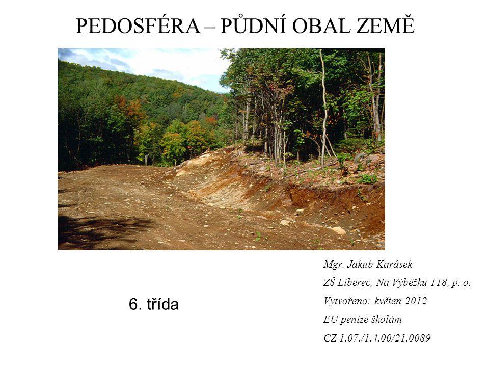 Mgr. Jakub Karásek ZŠ Liberec, Na Výběžku 118, p. o. Vytvořeno: květen 2012 EU peníze školám CZ 1.07./1.4.00/21.0089 PEDOSFÉRA – PŮDNÍ OBAL ZEMĚ 6. tř