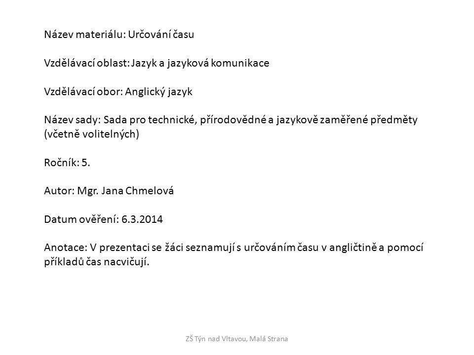 ZŠ Týn nad Vltavou, Malá Strana Název materiálu: Určování času Vzdělávací oblast: Jazyk a jazyková komunikace Vzdělávací obor: Anglický jazyk Název sady: Sada pro technické, přírodovědné a jazykově zaměřené předměty (včetně volitelných) Ročník: 5.