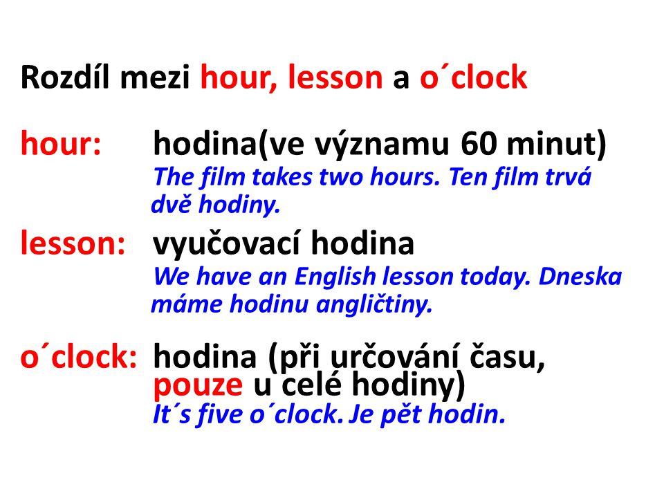 Rozdíl mezi hour, lesson a o´clock hour: hodina(ve významu 60 minut) The film takes two hours. Ten film trvá dvě hodiny. lesson: vyučovací hodina We h