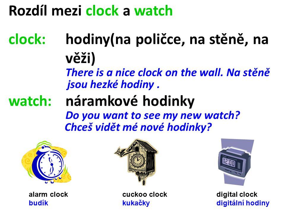 Rozdíl mezi clock a watch clock: hodiny(na poličce, na stěně, na věži) There is a nice clock on the wall.