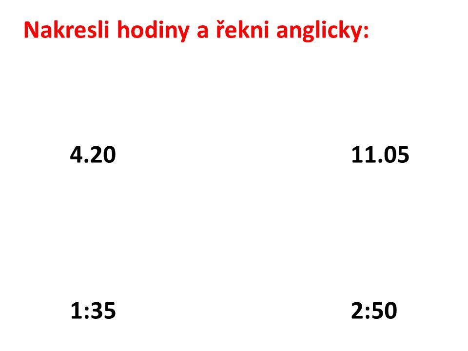 Nakresli hodiny a řekni anglicky: 4.20 11.05 1:352:50