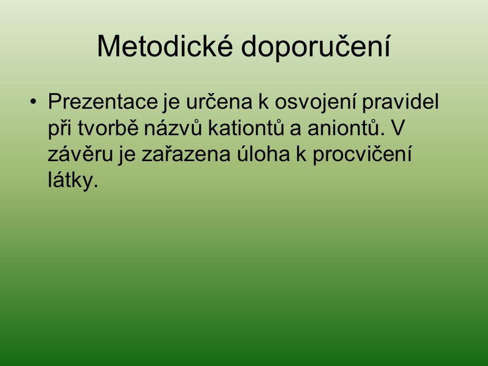 Metodické doporučení Prezentace je určena k osvojení pravidel při tvorbě názvů kationtů a aniontů. V závěru je zařazena úloha k procvičení látky.