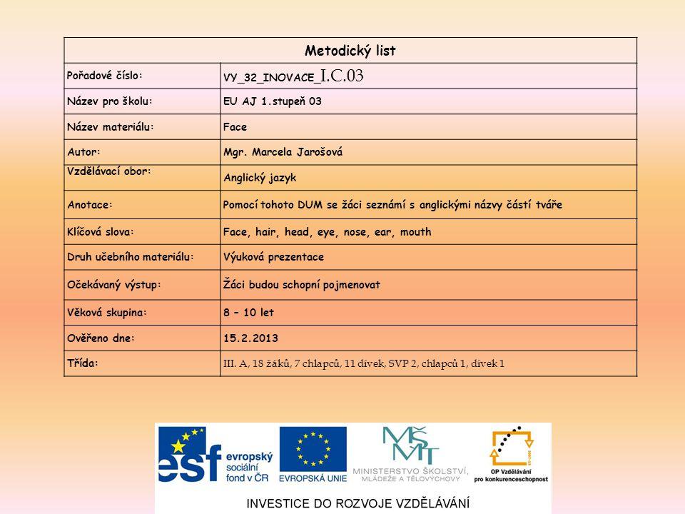 Metodický list Pořadové číslo: VY_32_INOVACE_ I.C.03 Název pro školu:EU AJ 1.stupeň 03 Název materiálu:Face Autor:Mgr. Marcela Jarošová Vzdělávací obo