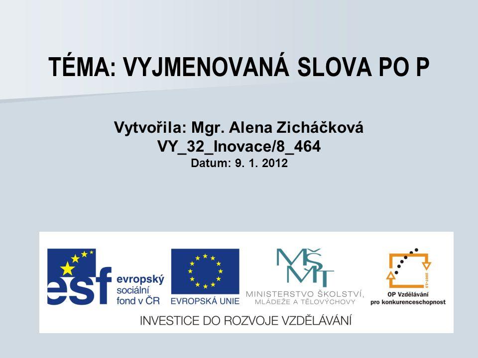 TÉMA: VYJMENOVANÁ SLOVA PO P Vytvořila: Mgr. Alena Zicháčková VY_32_Inovace/8_464 Datum: 9. 1. 2012