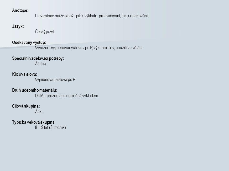 Anotace: Prezentace může sloužit jak k výkladu, procvičování, tak k opakování. Jazyk: Český jazyk Očekávaný výstup: Vyvození vyjmenovaných slov po P,