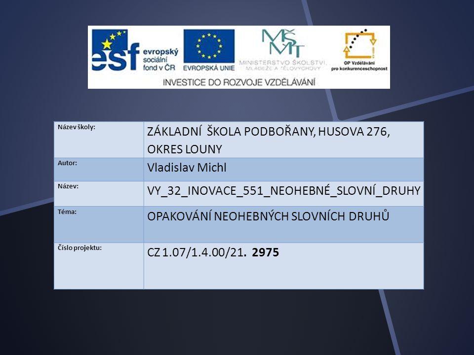 Název školy: ZÁKLADNÍ ŠKOLA PODBOŘANY, HUSOVA 276, OKRES LOUNY Autor: Vladislav Michl Název: VY_32_INOVACE_551_NEOHEBNÉ_SLOVNÍ_DRUHY Téma: OPAKOVÁNÍ NEOHEBNÝCH SLOVNÍCH DRUHŮ Číslo projektu: CZ 1.07/1.4.00/21.