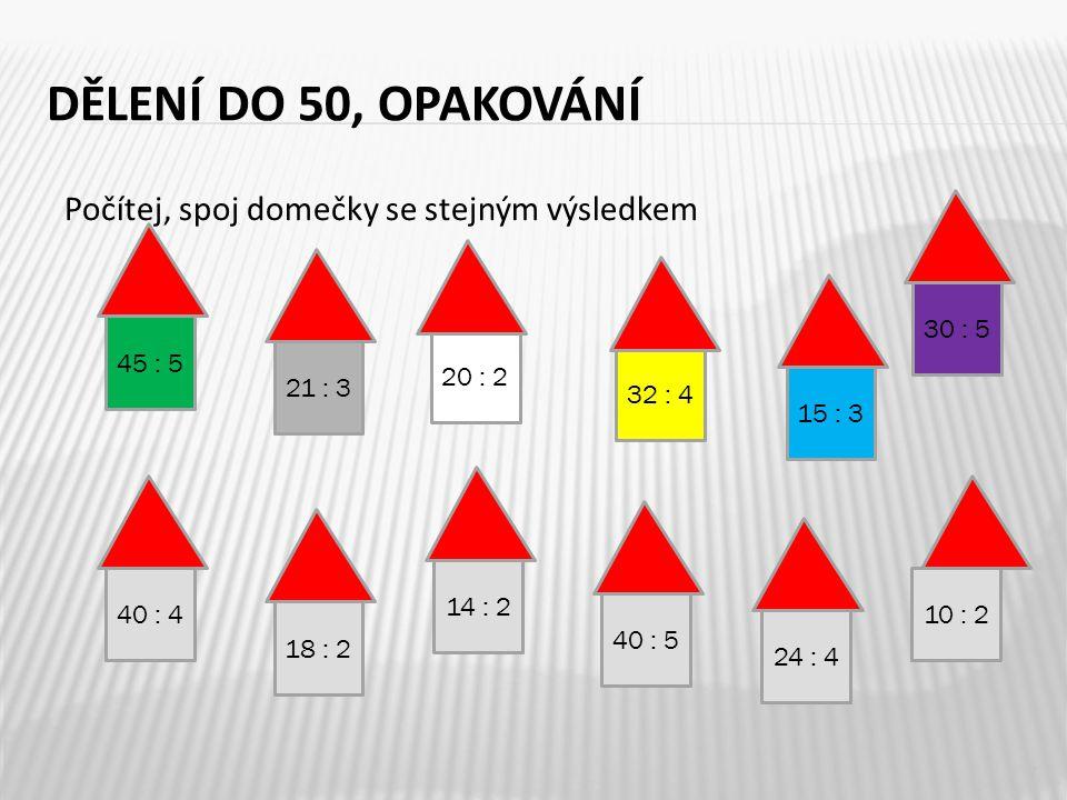 DĚLENÍ DO 50, OPAKOVÁNÍ Počítej, spoj domečky se stejným výsledkem 7 45 : 5 40 : 4 14 : 2 40 : 5 20 : 2 15 : 3 32 : 4 10 : 2 18 : 2 21 : 3 24 : 4 30 : 5