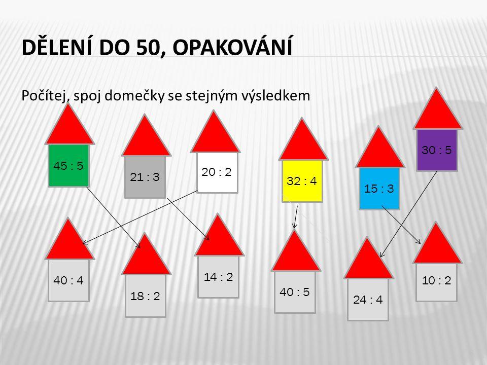 DĚLENÍ DO 50, OPAKOVÁNÍ Počítej, spoj domečky se stejným výsledkem 8 45 : 5 40 : 4 14 : 2 40 : 5 20 : 2 15 : 3 32 : 4 10 : 2 18 : 2 21 : 3 24 : 4 30 : 5