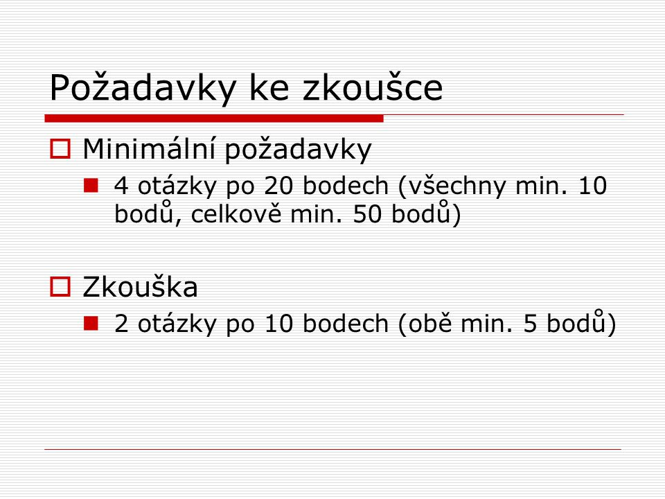 Požadavky ke zkoušce  Minimální požadavky 4 otázky po 20 bodech (všechny min. 10 bodů, celkově min. 50 bodů)  Zkouška 2 otázky po 10 bodech (obě min