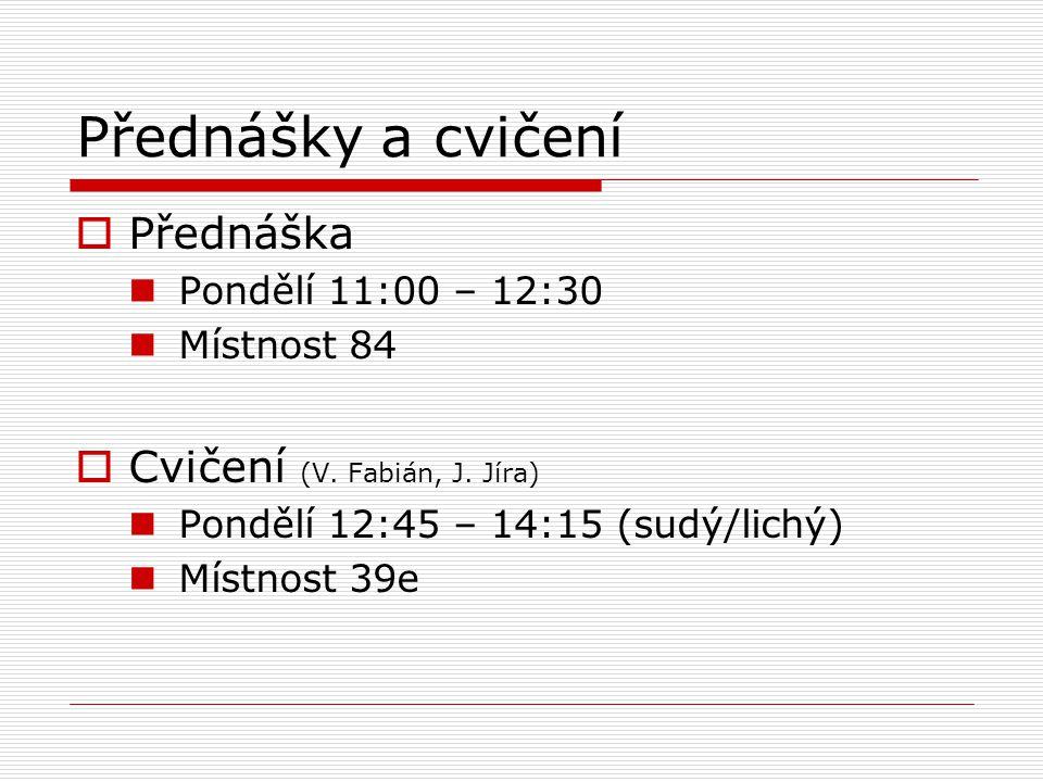 Přednášky a cvičení  Přednáška Pondělí 11:00 – 12:30 Místnost 84  Cvičení (V. Fabián, J. Jíra) Pondělí 12:45 – 14:15 (sudý/lichý) Místnost 39e