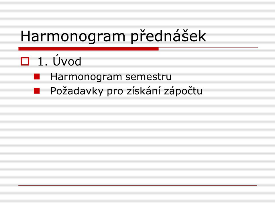 Harmonogram přednášek  1. Úvod Harmonogram semestru Požadavky pro získání zápočtu