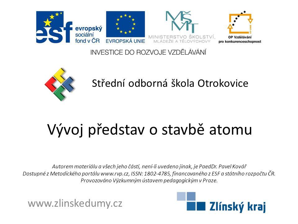 Vývoj představ o stavbě atomu Střední odborná škola Otrokovice www.zlinskedumy.cz Autorem materiálu a všech jeho částí, není-li uvedeno jinak, je PaedDr.