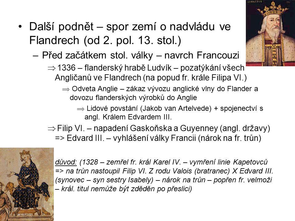 Další podnět – spor zemí o nadvládu ve Flandrech (od 2. pol. 13. stol.) –Před začátkem stol. války – navrch Francouzi  1336 – flanderský hrabě Ludvík