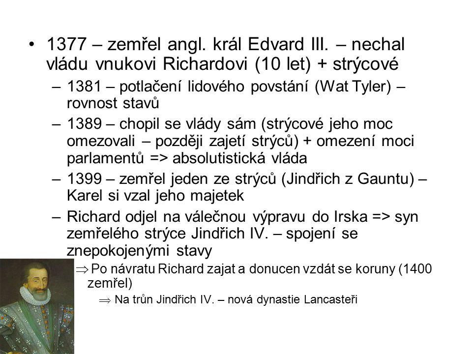 1377 – zemřel angl. král Edvard III. – nechal vládu vnukovi Richardovi (10 let) + strýcové –1381 – potlačení lidového povstání (Wat Tyler) – rovnost s