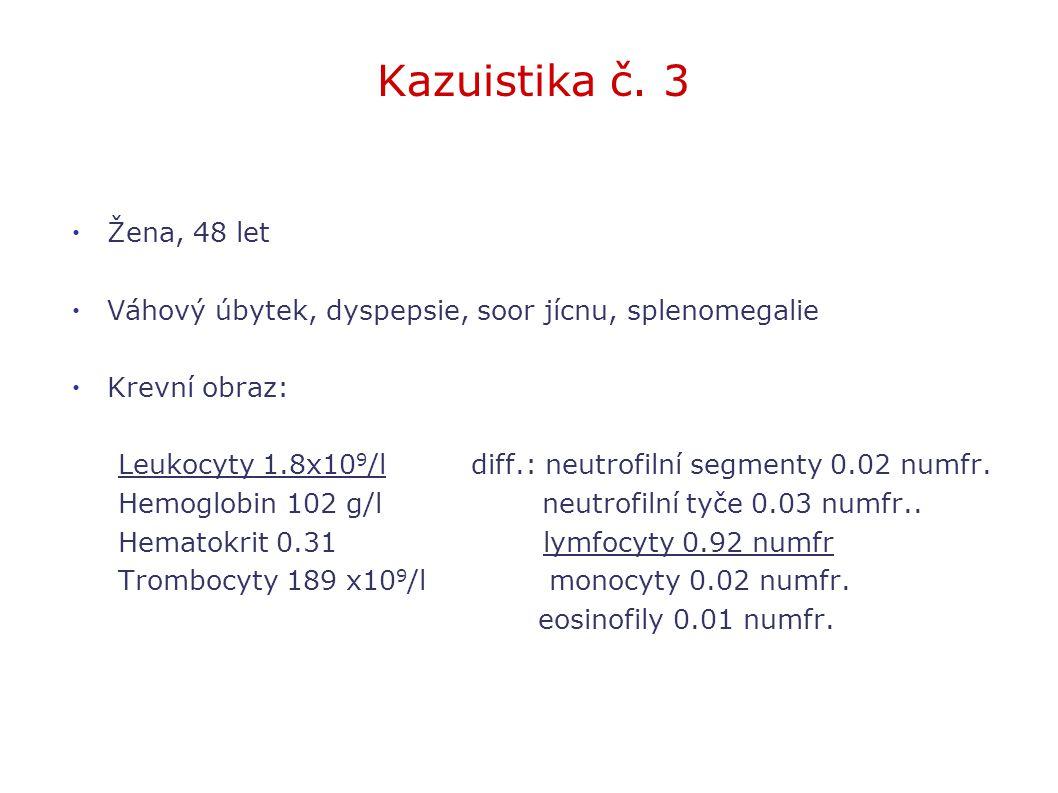Kazuistika č. 3 Žena, 48 let Váhový úbytek, dyspepsie, soor jícnu, splenomegalie Krevní obraz: Leukocyty 1.8x10 9 /l diff.: neutrofilní segmenty 0.02