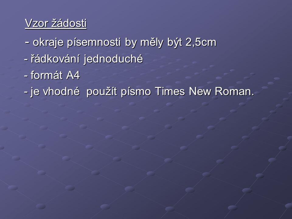 Vzor žádosti Vzor žádosti - okraje písemnosti by měly být 2,5cm - okraje písemnosti by měly být 2,5cm - řádkování jednoduché - řádkování jednoduché - formát A4 - formát A4 - je vhodné použít písmo Times New Roman.