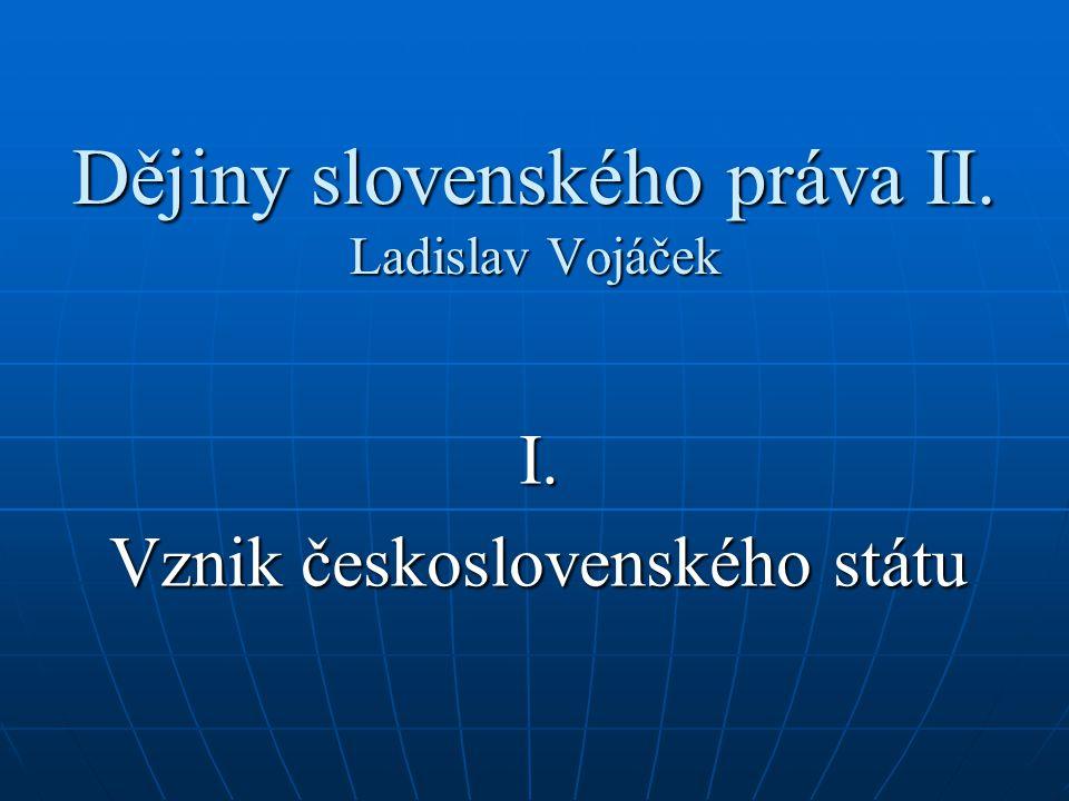 Dějiny slovenského práva II. Ladislav Vojáček I. Vznik československého státu