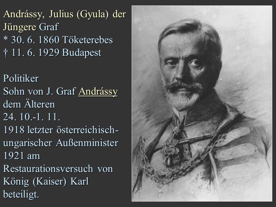 Andrássy, Julius (Gyula) der Jüngere Graf * 30. 6. 1860 Töketerebes † 11. 6. 1929 Budapest Politiker Sohn von J. Graf Andrássy dem Älteren 24. 10.-1.