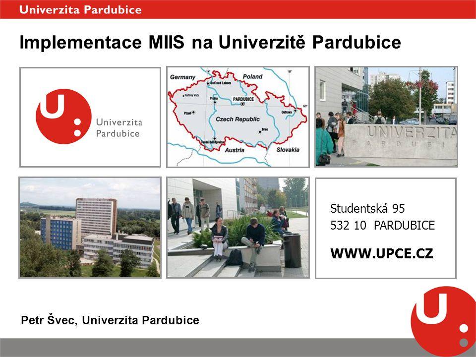 Studentská 95 532 10 PARDUBICE WWW.UPCE.CZ Implementace MIIS na Univerzitě Pardubice Petr Švec, Univerzita Pardubice