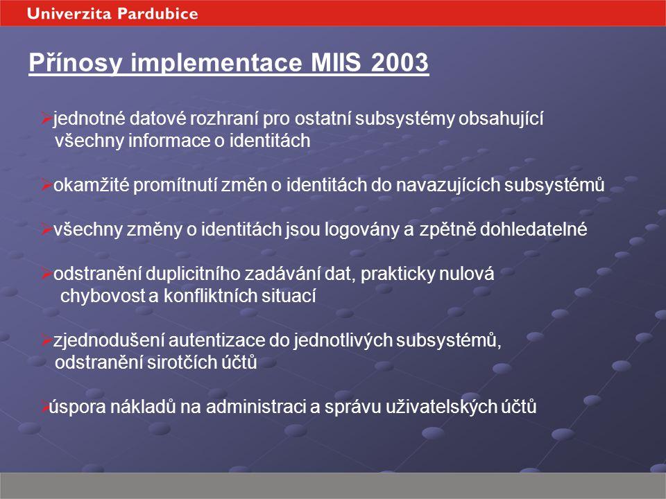Přínosy implementace MIIS 2003  jednotné datové rozhraní pro ostatní subsystémy obsahující všechny informace o identitách  okamžité promítnutí změn o identitách do navazujících subsystémů  všechny změny o identitách jsou logovány a zpětně dohledatelné  odstranění duplicitního zadávání dat, prakticky nulová chybovost a konfliktních situací  zjednodušení autentizace do jednotlivých subsystémů, odstranění sirotčích účtů  úspora nákladů na administraci a správu uživatelských účtů