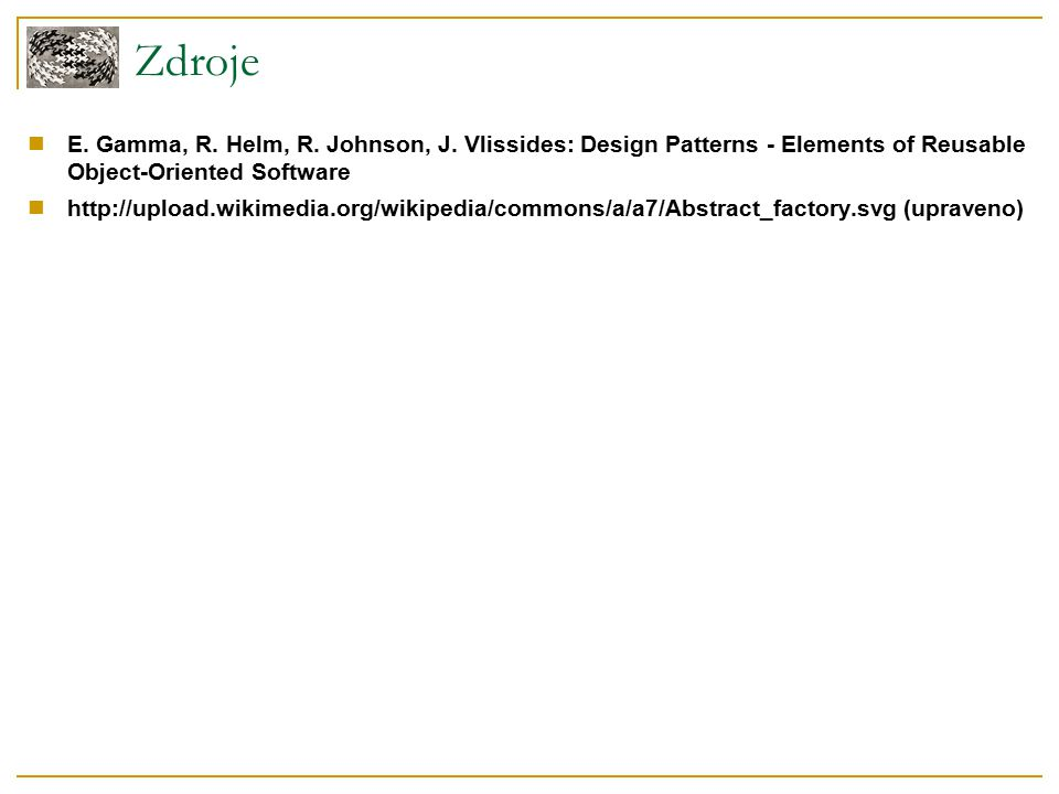 Zdroje E. Gamma, R. Helm, R. Johnson, J. Vlissides: Design Patterns - Elements of Reusable Object-Oriented Software http://upload.wikimedia.org/wikipe