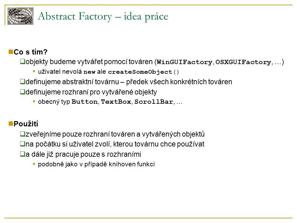Abstract Factory – použití v Java AWT AWT  Abstract Window Toolkit  každá AWT komponenta (Component) obsahuje odpovídající objekt daného systému (ComponentPeer) java.awt.Toolkit  AbstractFactory  potomci vrací příslušné objekty daného systému (MS Windows, X Window)  createMenu(), createButton(), …  getDefaultToolkit(), getToolkit() public static Toolkit getDefaultToolkit() { if (toolkit == null) { String nm = System.getProperty( awt.toolkit , sun.awt.motif.MToolkit ); toolkit = (Toolkit) Class.forName(nm).