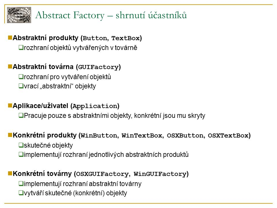 """Abstract Factory – výhody a problémy Výhody  snadná změna skupiny tříd  stačí použít jinou konkrétní továrnu  zaručuje použití komponent z (pouze) jedné skupiny  WinButton + WinTextBox, OSXButton + OSXTextBox  vynucuje použití abstraktních rozhraní ( Button, TextBox )  jeden uživatelský kód pro všechny továrny Potenciální problémy  omezení funkčnosti  konkrétní produkty mohou podporovat pouze """"průnik množin funkcí """"základních objektů  přidávání nových skupin  pro každou novou skupinu je nutné implementovat všechny metody  řešení: abstraktní továrna nemusí být abstraktní  přidávání druhů objektů  nutná změna rozhraní a všech konkrétních továren  řešení: rozšiřitelná továrna"""