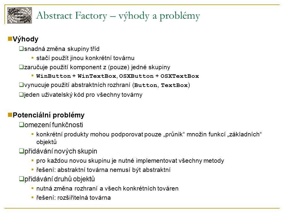 Abstract Factory – rozšiřitelná implementace Vlastnosti  pouze jedna metoda – parametr určuje produkt, který má být vytvořen  eliminuje nutnost změny rozhraní všech továren při přidání nového produktu  všechny produkty musí mít společného předka ( Widget )  ztrácíme typovou kontrolu.