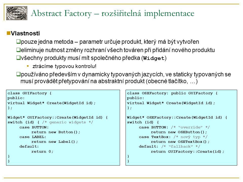 Abstract Factory – dynamická implementace Vlastnosti  továrna spravuje mapování: identifikátor typu  vytvořující funkce  konkrétní typy vytvářených objektů se registrují jednotlivě za běhu  stačí jedna univerzální implementace továrny  použití – systémy, kde neznáme přesné typy při kompilaci class Factory { typedef AbstractProduct* (*ProductCreator)(); map mapping; public: bool Register(IdType id, ProductCreator creator) { return mapping.insert(make_pair(id, creator)).second; } bool Unregister(IdType id) { return mapping.erase(id) == 1; } AbstractProduct* CreateObject(IdType id) { auto it = mapping.find(id); if (it != mapping.end()) return (*it->second)(); return 0; } };