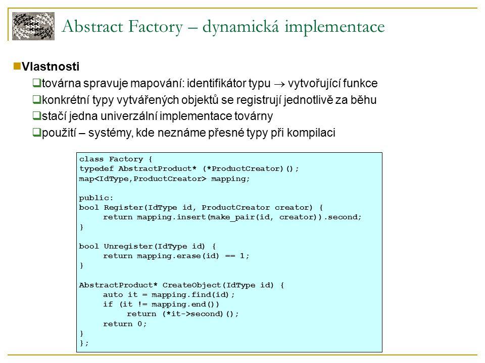 Abstract Factory – implementace pomocí prototypů Pouze jedna továrna obsahující prototypy  pro změnu typů vytvářených objektů stačí změnit prototypy v továrně  objekty vytvářeny klonováním prototypů speciální virtuální metodou  pomocí prototypů lze implementovat všechny tři uvedené typy továren class CloneFactory { Button *buttonPrototype; Window *windowProtototype; public: CloneFactory(Button *buttonProt, Window *windowProt): buttonPrototype(buttonProt), windowPrototype(windowProt) {} ~Factory() { delete buttonPrototype; delete windowProtototype; } Button* CreateButton() { return buttonPrototype->Clone(); } Window* CreateWindow() { return windowPrototype->Clone(); } };