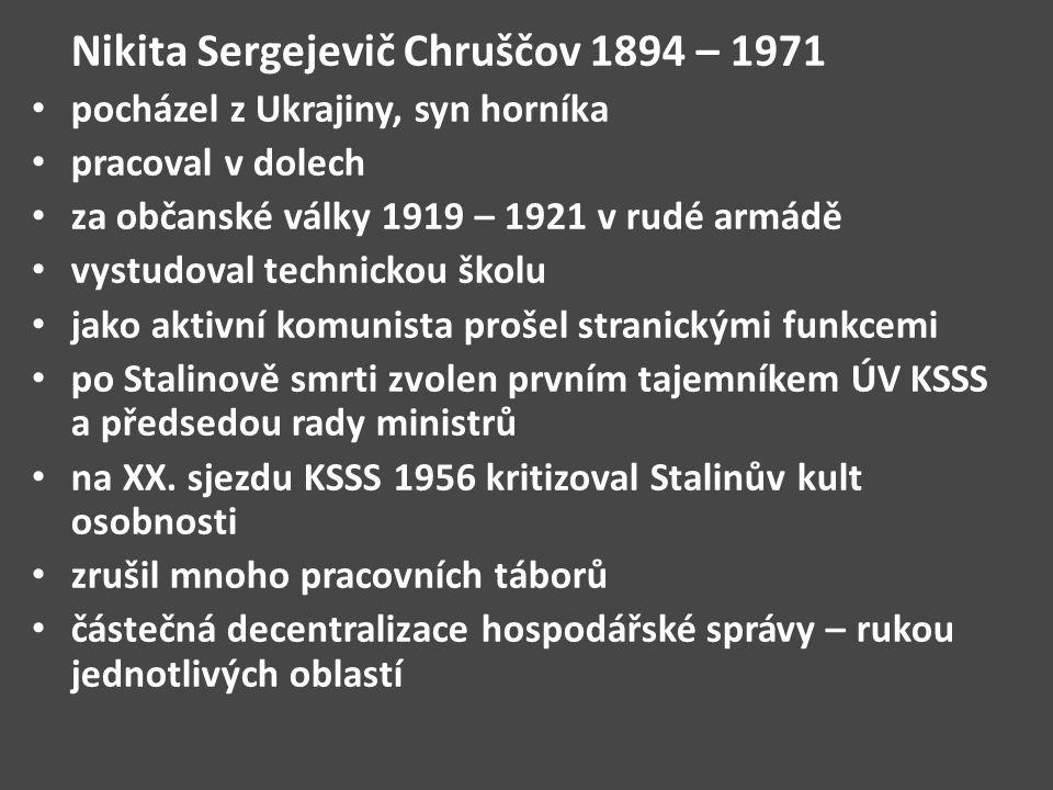 Nikita Sergejevič Chruščov 1894 – 1971 pocházel z Ukrajiny, syn horníka pracoval v dolech za občanské války 1919 – 1921 v rudé armádě vystudoval technickou školu jako aktivní komunista prošel stranickými funkcemi po Stalinově smrti zvolen prvním tajemníkem ÚV KSSS a předsedou rady ministrů na XX.