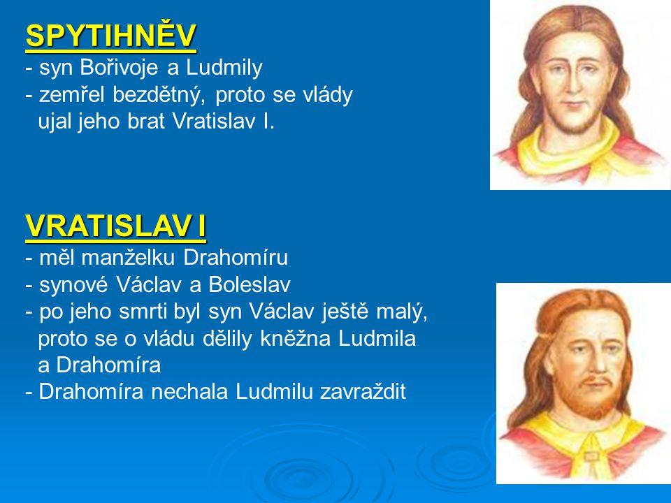 SPYTIHNĚV - syn Bořivoje a Ludmily - zemřel bezdětný, proto se vlády ujal jeho brat Vratislav I.