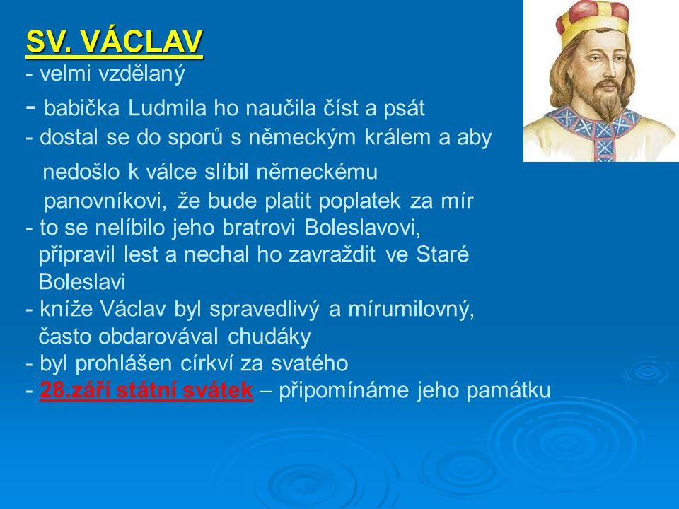 SV. VÁCLAV - velmi vzdělaný - babička Ludmila ho naučila číst a psát - dostal se do sporů s německým králem a aby nedošlo k válce slíbil německému pan