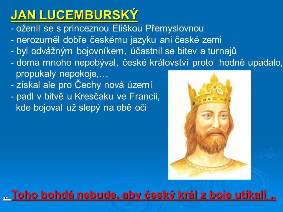 """JAN LUCEMBURSKÝ - oženil se s princeznou Eliškou Přemyslovnou - nerozuměl dobře českému jazyku ani české zemi - byl odvážným bojovníkem, účastnil se bitev a turnajů - doma mnoho nepobýval, české království proto hodně upadalo, propukaly nepokoje,… - získal ale pro Čechy nová území - padl v bitvě u Kresčaku ve Francii, kde bojoval už slepý na obě oči """" Toho bohdá nebude, aby český král z boje utíkal."""