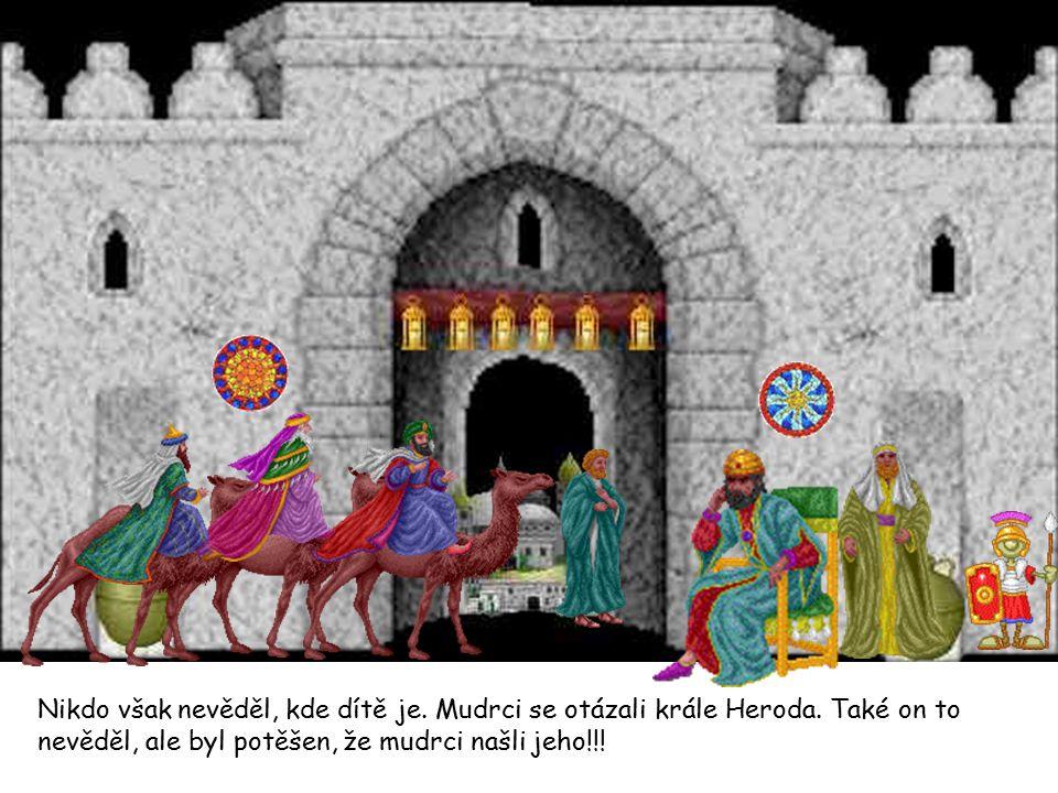 Nikdo však nevěděl, kde dítě je. Mudrci se otázali krále Heroda. Také on to nevěděl, ale byl potěšen, že mudrci našli jeho!!!