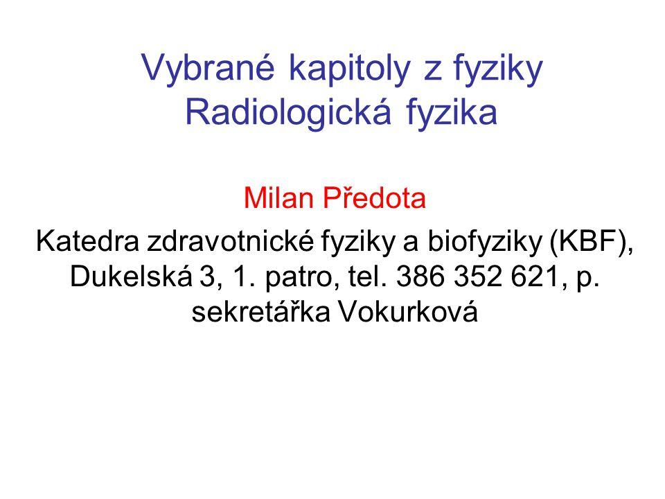 Vybrané kapitoly z fyziky Radiologická fyzika Milan Předota Katedra zdravotnické fyziky a biofyziky (KBF), Dukelská 3, 1. patro, tel. 386 352 621, p.