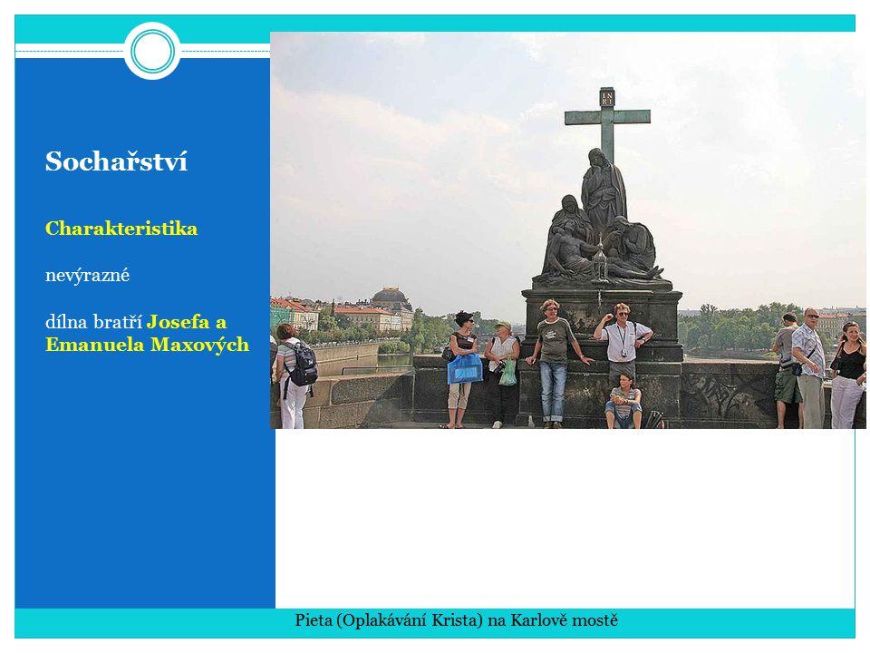 Sochařství Charakteristika nevýrazné dílna bratří Josefa a Emanuela Maxových Pieta (Oplakávání Krista) na Karlově mostě