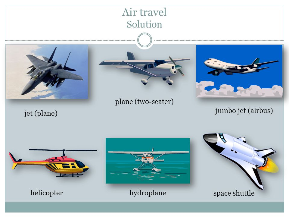 Air travel Solution helicopter jet (plane) plane (two-seater) jumbo jet (airbus) hydroplane space shuttle