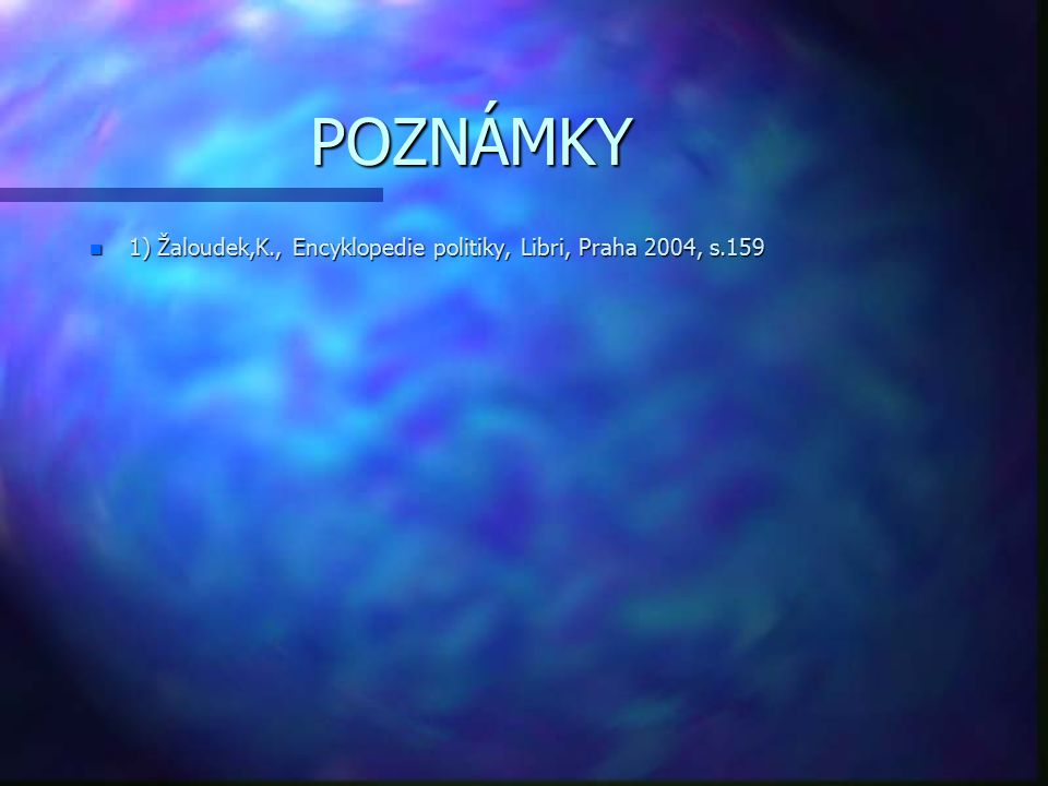 POZNÁMKY n 1) Žaloudek,K., Encyklopedie politiky, Libri, Praha 2004, s.159