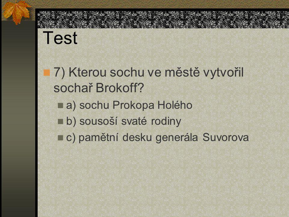Test 7) Kterou sochu ve městě vytvořil sochař Brokoff? a) sochu Prokopa Holého b) sousoší svaté rodiny c) pamětní desku generála Suvorova