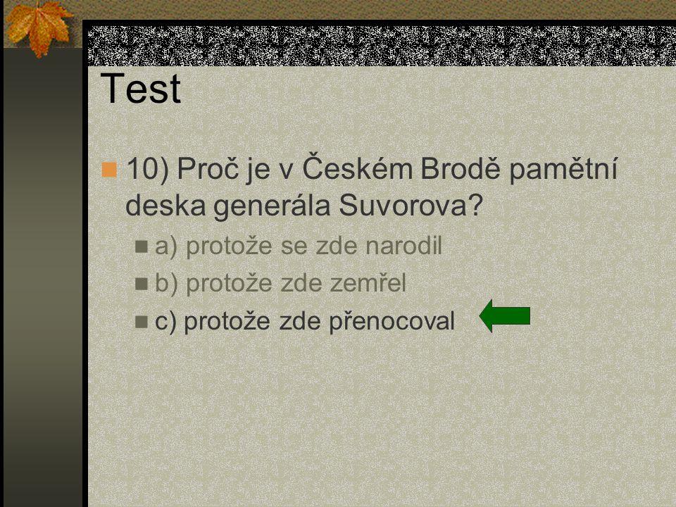 Test 10) Proč je v Českém Brodě pamětní deska generála Suvorova? a) protože se zde narodil b) protože zde zemřel c) protože zde přenocoval