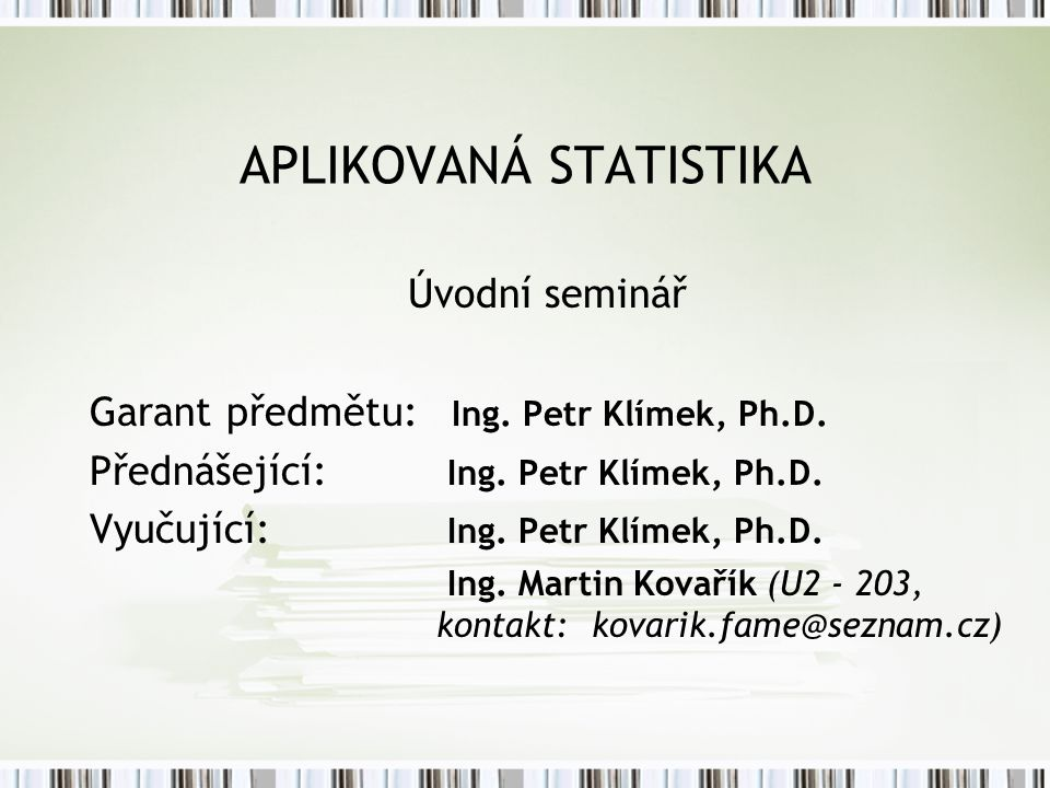 APLIKOVANÁ STATISTIKA Úvodní seminář Garant předmětu: Ing. Petr Klímek, Ph.D. Přednášející: Ing. Petr Klímek, Ph.D. Vyučující: Ing. Petr Klímek, Ph.D.