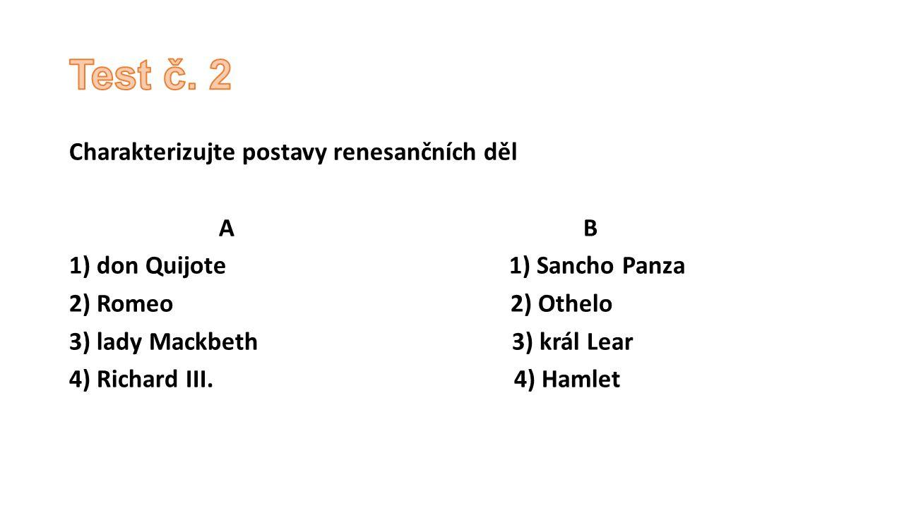 Charakterizujte postavy renesančních děl A B 1) don Quijote 1) Sancho Panza 2) Romeo 2) Othelo 3) lady Mackbeth 3) král Lear 4) Richard III. 4) Hamlet