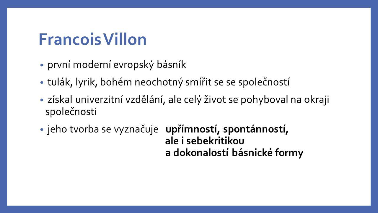 Francois Villon první moderní evropský básník tulák, lyrik, bohém neochotný smířit se se společností získal univerzitní vzdělání, ale celý život se pohyboval na okraji společnosti jeho tvorba se vyznačuje upřímností, spontánností, ale i sebekritikou a dokonalostí básnické formy
